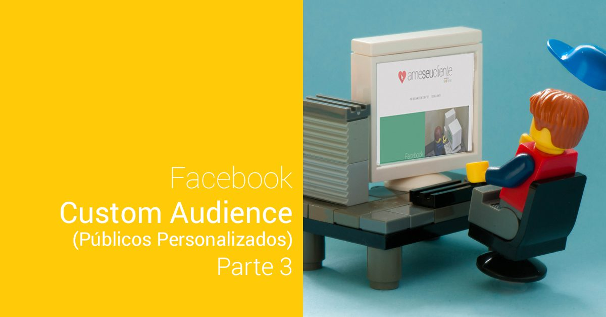 Mas por que Custom Audience? – Parte 3