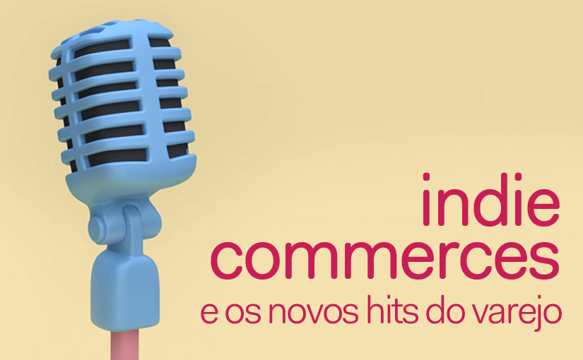 Indie-commerces e os novos hits do varejo